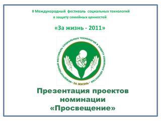 II Международный  фестиваль  социальных технологий  в защиту семейных ценностей «За жизнь - 2011»