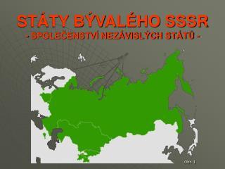 STÁTY BÝVALÉHO SSSR - SPOLEČENSTVÍ NEZÁVISLÝCH STÁTŮ -