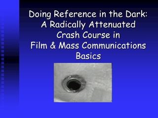 Doing Reference in the Dark: A Radically Attenuated  Crash Course in Film & Mass Communications