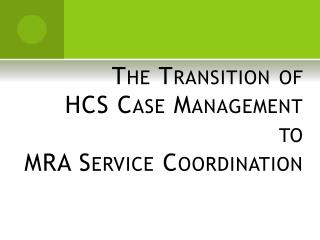 The Transition of HCS Case Management to MRA Service Coordination