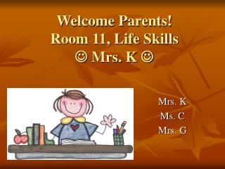 Welcome Parents!  Room 11, Life Skills    Mrs. K  