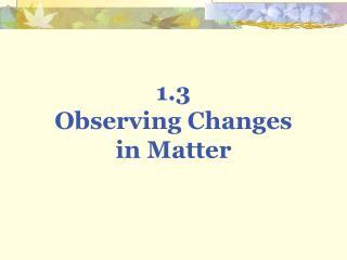 1.3  Observing Changes in Matter
