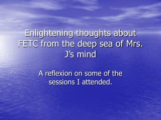 Enlightening thoughts about FETC from the deep sea of Mrs. J's mind
