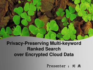 Privacy-Preserving Multi-keyword Ranked Search over Encrypted Cloud Data Presenter  : 刘 燕
