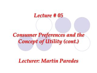 Lecture # 05 Consumer Preferences and the Concept of Utility (cont.) Lecturer: Martin Paredes