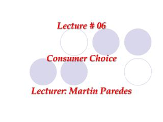 Lecture # 06 Consumer Choice Lecturer: Martin Paredes