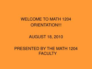 WELCOME TO MATH 1204 ORIENTATION!!! AUGUST 18, 2010 PRESENTED BY THE MATH 1204 FACULTY