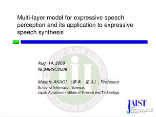 Aug. 14, 2009 NCMMSC2009 Masato AKAGI  (赤木 正人) , Professor School of Information Science,