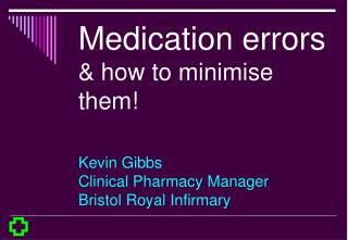 Medication errors  how to minimise them  Kevin Gibbs Clinical Pharmacy Manager Bristol Royal Infirmary