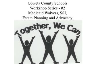 Coweta County Schools Workshop Series - #2 Medicaid Waivers, SSI, Estate Planning and Advocacy