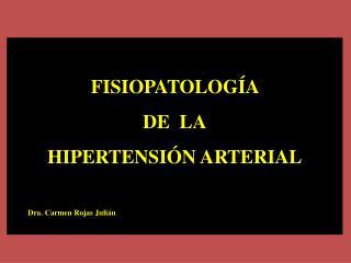 FISIOPATOLOGÍA  DE  LA HIPERTENSIÓN ARTERIAL Dra. Carmen Rojas Julián