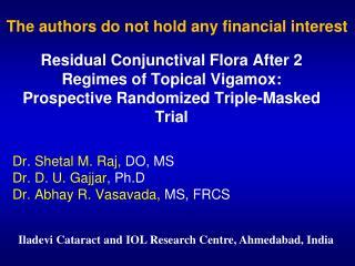 Dr. Shetal M. Raj,  DO, MS Dr.  D. U. Gajjar,  Ph.D Dr. Abhay R. Vasavada,  MS, FRCS