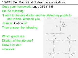1/26/11 Our Math Goal: To learn about dilations.  Copy your homework:  page 369 # 1-5