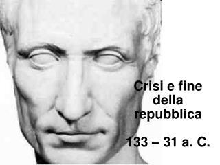 Crisi e fine della repubblica 133 � 31 a. C.