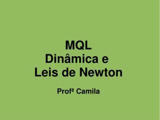 MQL Dinâmica e  Leis de Newton Profª Camila