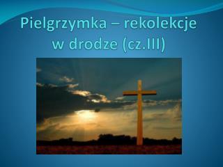 Pielgrzymka – rekolekcje w drodze ( cz.III)