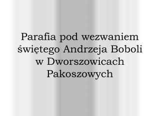 Parafia pod wezwaniem świętego Andrzeja Boboli w Dworszowicach Pakoszowych