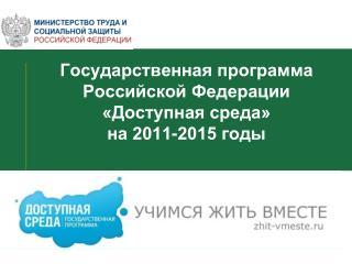 Государственная программа Российской Федерации «Доступная среда»  на 2011-2015 годы