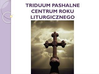TRIDUUM PASHALNE CENTRUM ROKU LITURGICZNEGO