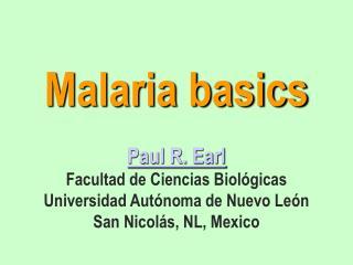 Malaria basics  Paul R. Earl Facultad de Ciencias Biol gicas Universidad Aut noma de Nuevo Le n San Nicol s, NL, Mexico