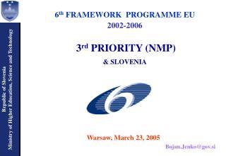 6 th  FRAMEWORK  PROGRAMME EU  2002-2006 3 rd  PRIORITY (NMP)  & SLOVENIA