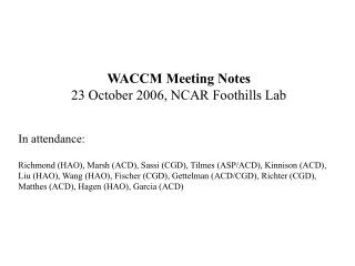 WACCM Meeting Notes 23 October 2006, NCAR Foothills Lab In attendance: