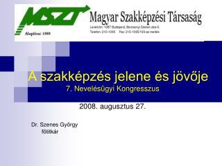 A szakképzés jelene és jövője 7. Nevelésügyi Kongresszus 2008. augusztus 27. Dr. Szenes György