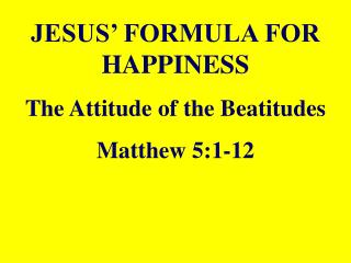 JESUS  FORMULA FOR HAPPINESS The Attitude of the Beatitudes Matthew 5:1-12