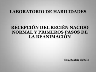 LABORATORIO DE HABILIDADES RECEPCIÓN DEL RECIÉN NACIDO NORMAL Y PRIMEROS PASOS DE LA REANIMACIÓN