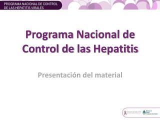 Programa Nacional  de Control de  las  Hepatitis  Presentación  del material