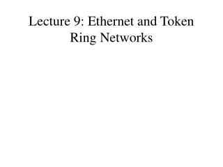 Lecture 9: Ethernet and Token Ring Networks