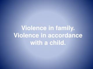 Violence in family. Violence in accordance with a child.