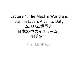 Lecture 4: The Muslim World and Islam in Japan: A Call to Duty ムスリム世界と 日本の中のイスラーム: 呼びかけ