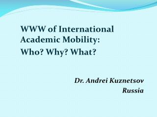 WWW of International Academic Mobility:  Who? Why? What? Dr. Andrei  Kuznetsov Russia