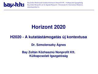 Horizont 2020  H2020 - A kutatástámogatás új kontextusa Dr. Szmolenszky Ágnes