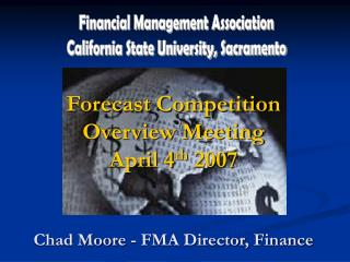 Forecast Competition Overview Meeting April 4 th  2007 Chad Moore - FMA Director, Finance