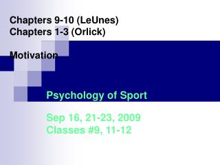 Chapters 9-10 (LeUnes) Chapters 1-3 (Orlick) Motivation