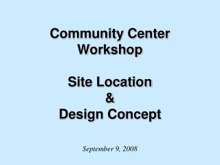 Community Center Workshop  Site Location  & Design Concept