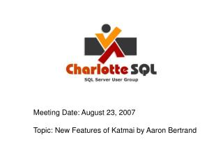 Meeting Date: August 23, 2007 Topic: New Features of Katmai by Aaron Bertrand