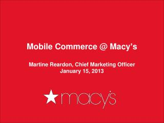 Mobile Commerce @ Macy ' s Martine Reardon, Chief Marketing Officer January 15, 2013