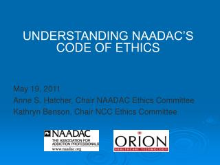 UNDERSTANDING NAADAC'S CODE OF ETHICS May 19, 2011 Anne S. Hatcher, Chair NAADAC Ethics Committee