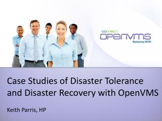 Case Studies of Disaster Tolerance and Disaster Recovery with OpenVMS Keith Parris, HP