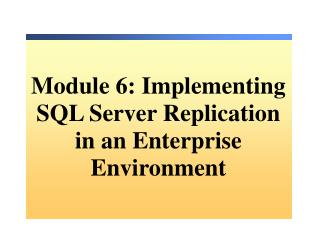 Module 6: Implementing SQL Server Replication in an Enterprise Environment