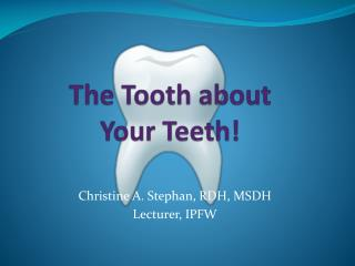The Tooth about  Your Teeth !