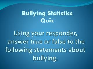 Using your responder,  answer true or false to the following statements about bullying.