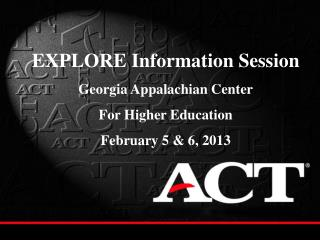 EXPLORE Information Session Georgia Appalachian Center  For Higher Education February 5 & 6, 2013