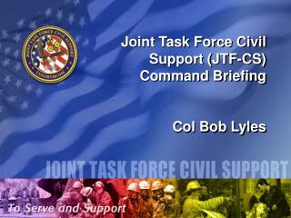 Joint Task Force Civil Support (JTF-CS) Command Briefing Col Bob Lyles