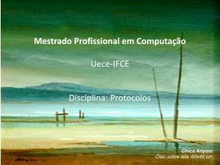 Mestrado Profissional em Computação Uece -IFCE Disciplina: Protocolos