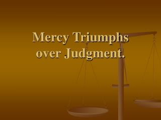 Mercy Triumphs                      over Judgment.