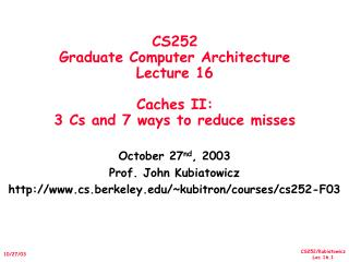 CS252 Graduate Computer Architecture Lecture 16 Caches II:  3 Cs and 7 ways to reduce misses